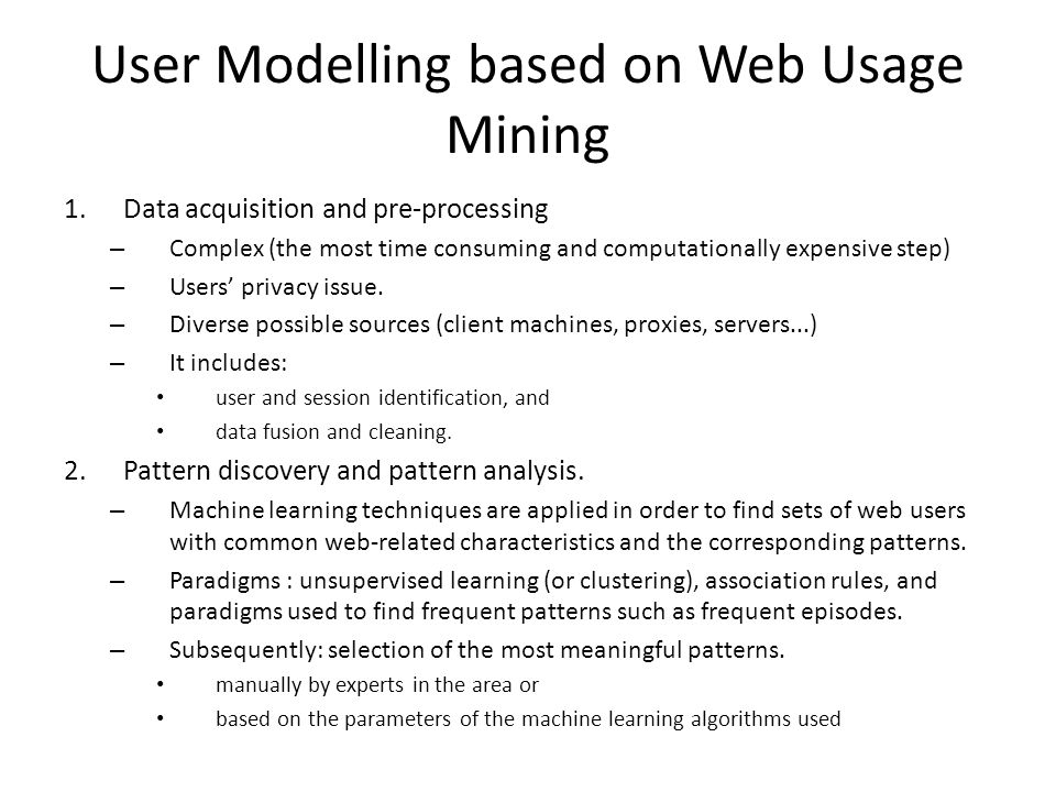 User Modelling based on Web Usage Mining 1.Data acquisition and pre-processing – Complex (the most time consuming and computationally expensive step) – Users privacy issue.