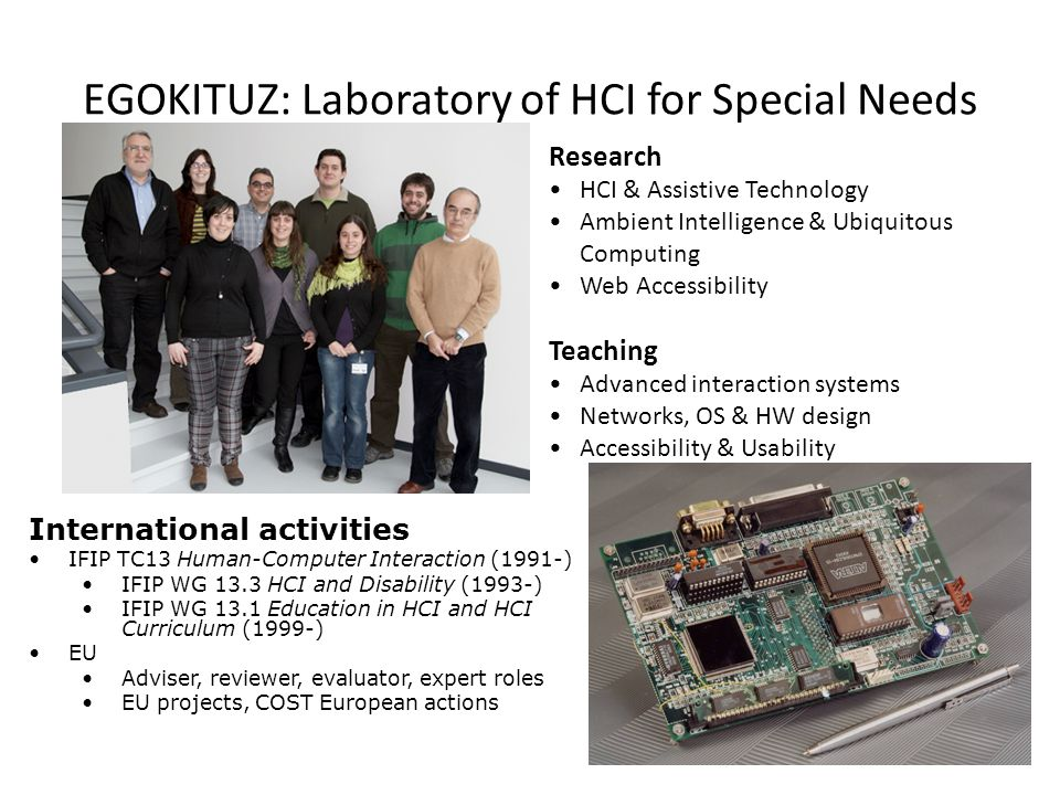 EGOKITUZ: Laboratory of HCI for Special Needs International activities IFIP TC13 Human-Computer Interaction (1991-) IFIP WG 13.3 HCI and Disability (1993-) IFIP WG 13.1 Education in HCI and HCI Curriculum (1999-) EU Adviser, reviewer, evaluator, expert roles EU projects, COST European actions Research HCI & Assistive Technology Ambient Intelligence & Ubiquitous Computing Web Accessibility Teaching Advanced interaction systems Networks, OS & HW design Accessibility & Usability 5