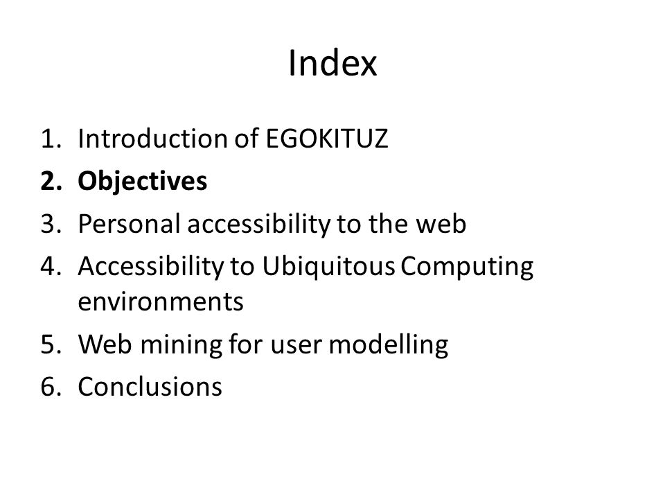 Index 1.Introduction of EGOKITUZ 2.Objectives 3.Personal accessibility to the web 4.Accessibility to Ubiquitous Computing environments 5.Web mining for user modelling 6.Conclusions