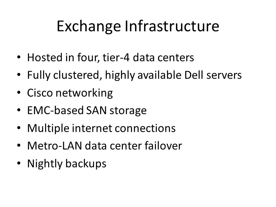 Exchange Infrastructure Hosted in four, tier-4 data centers Fully clustered, highly available Dell servers Cisco networking EMC-based SAN storage Multiple internet connections Metro-LAN data center failover Nightly backups