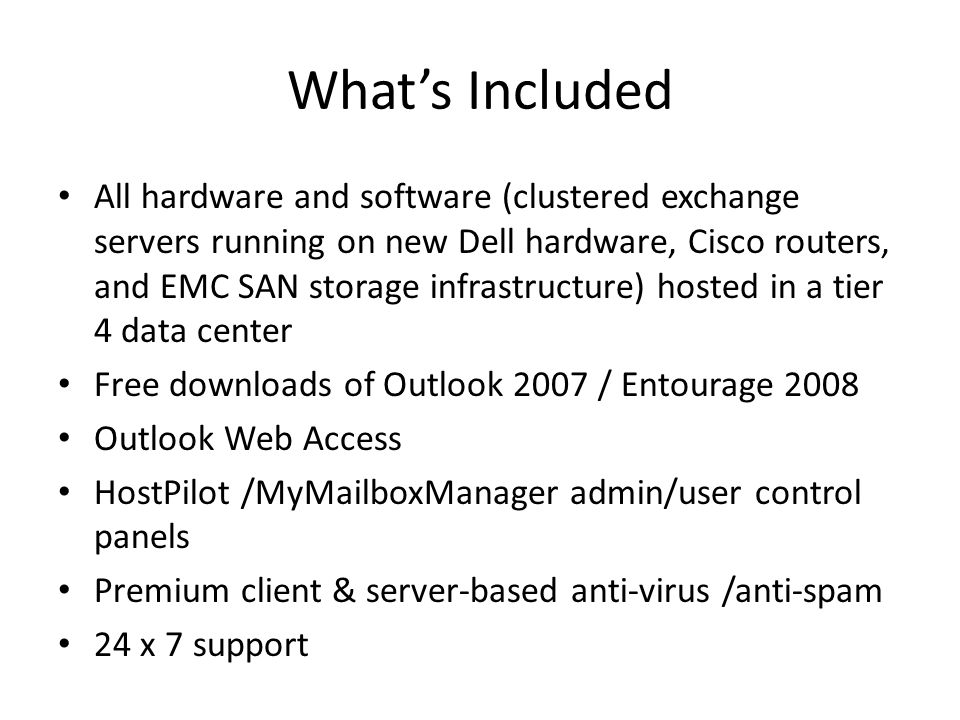 Whats Included All hardware and software (clustered exchange servers running on new Dell hardware, Cisco routers, and EMC SAN storage infrastructure) hosted in a tier 4 data center Free downloads of Outlook 2007 / Entourage 2008 Outlook Web Access HostPilot /MyMailboxManager admin/user control panels Premium client & server-based anti-virus /anti-spam 24 x 7 support