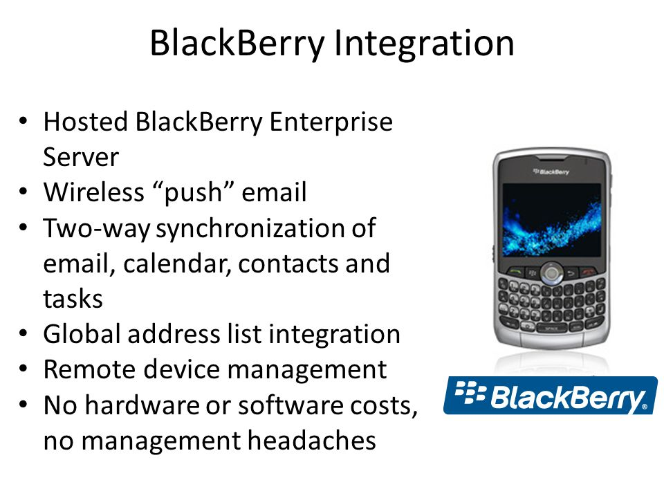 BlackBerry Integration Hosted BlackBerry Enterprise Server Wireless push email Two-way synchronization of email, calendar, contacts and tasks Global address list integration Remote device management No hardware or software costs, no management headaches