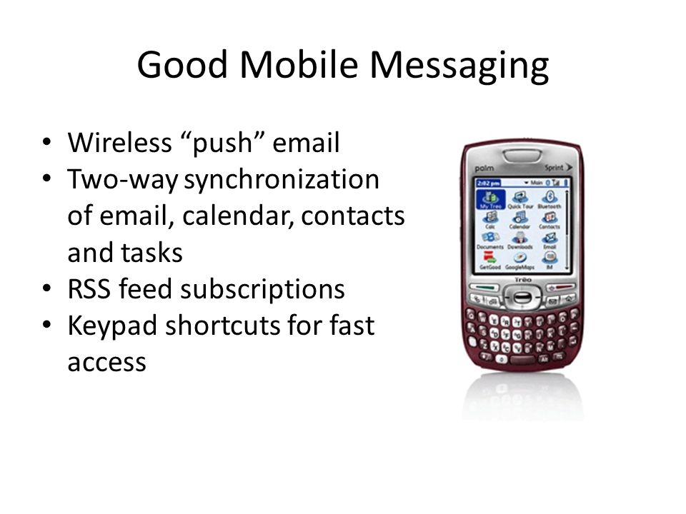 Good Mobile Messaging Wireless push email Two-way synchronization of email, calendar, contacts and tasks RSS feed subscriptions Keypad shortcuts for fast access