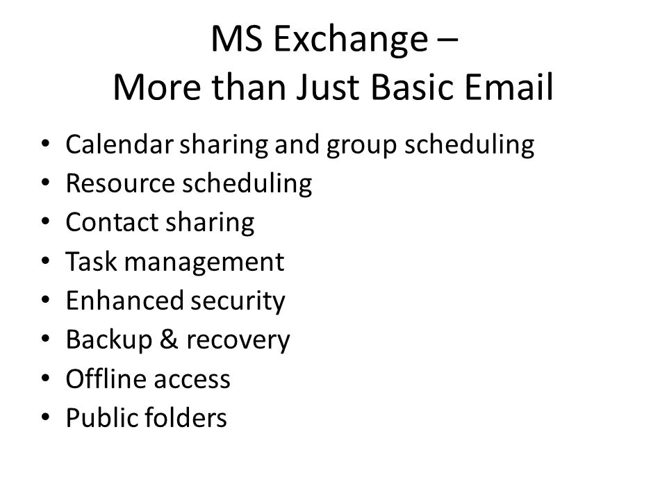 MS Exchange – More than Just Basic Email Calendar sharing and group scheduling Resource scheduling Contact sharing Task management Enhanced security Backup & recovery Offline access Public folders