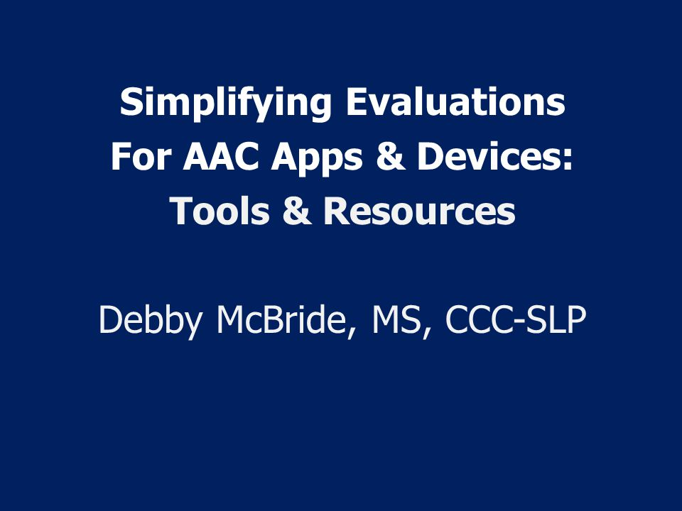 Simplifying Evaluations For AAC Apps & Devices: Tools & Resources Debby McBride, MS, CCC-SLP