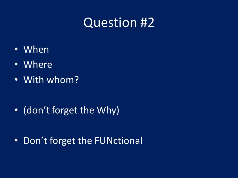 Question #2 When Where With whom (dont forget the Why) Dont forget the FUNctional