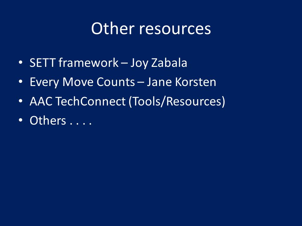 Other resources SETT framework – Joy Zabala Every Move Counts – Jane Korsten AAC TechConnect (Tools/Resources) Others....