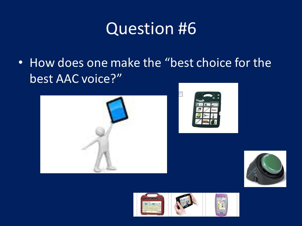 Question #6 How does one make the best choice for the best AAC voice