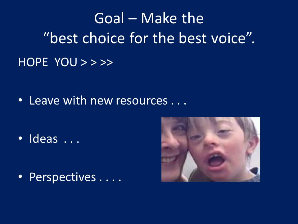 Goal – Make the best choice for the best voice. HOPE YOU > > >> Leave with new resources...