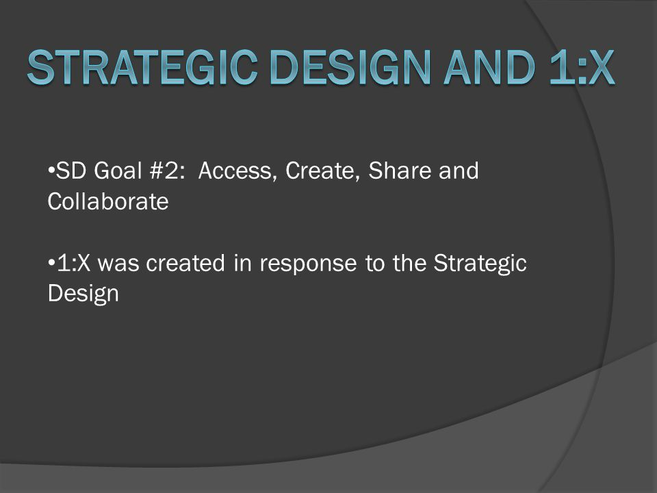 SD Goal #2: Access, Create, Share and Collaborate 1:X was created in response to the Strategic Design