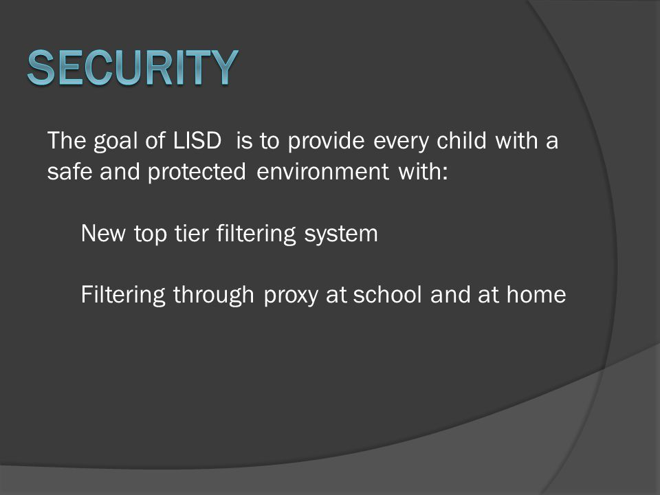 The goal of LISD is to provide every child with a safe and protected environment with: New top tier filtering system Filtering through proxy at school and at home