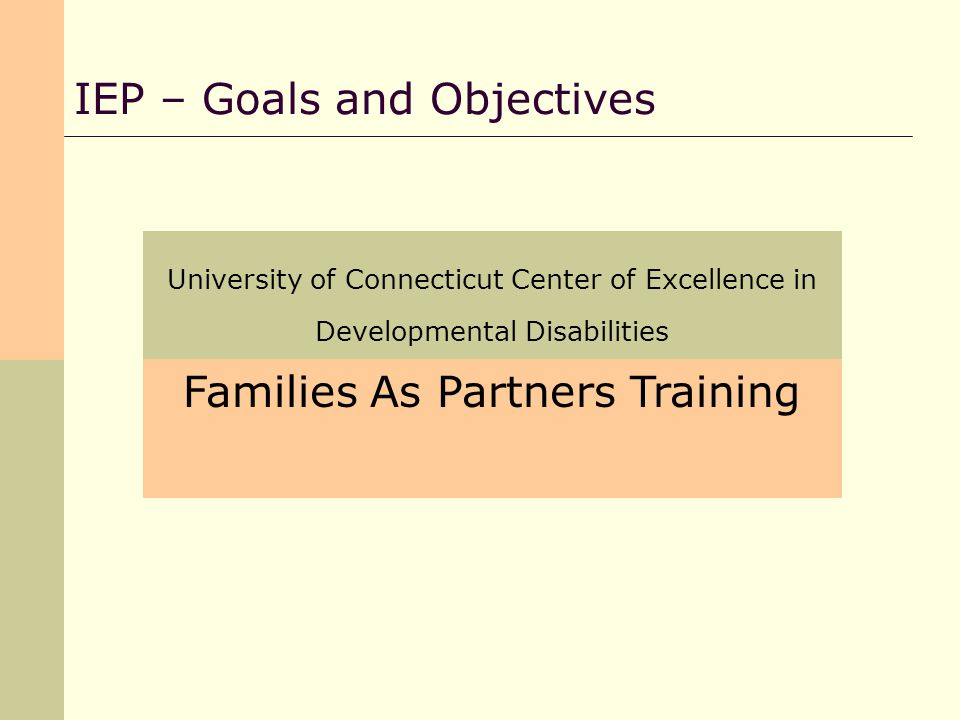 University of Connecticut Center of Excellence in Developmental Disabilities IEP – Goals and Objectives Families As Partners Training