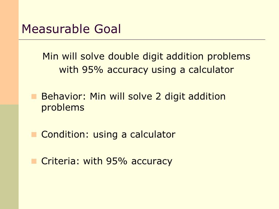 Min will solve double digit addition problems with 95% accuracy using a calculator Behavior: Min will solve 2 digit addition problems Condition: using a calculator Criteria: with 95% accuracy Measurable Goal