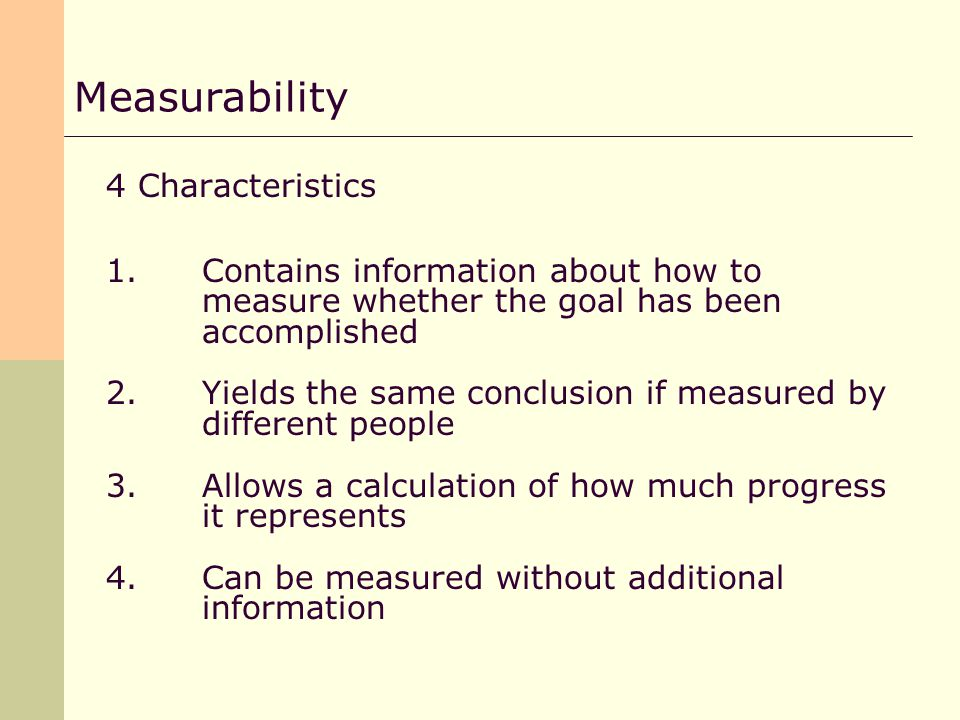4 Characteristics 1.Contains information about how to measure whether the goal has been accomplished 2.Yields the same conclusion if measured by different people 3.Allows a calculation of how much progress it represents 4.Can be measured without additional information Measurability