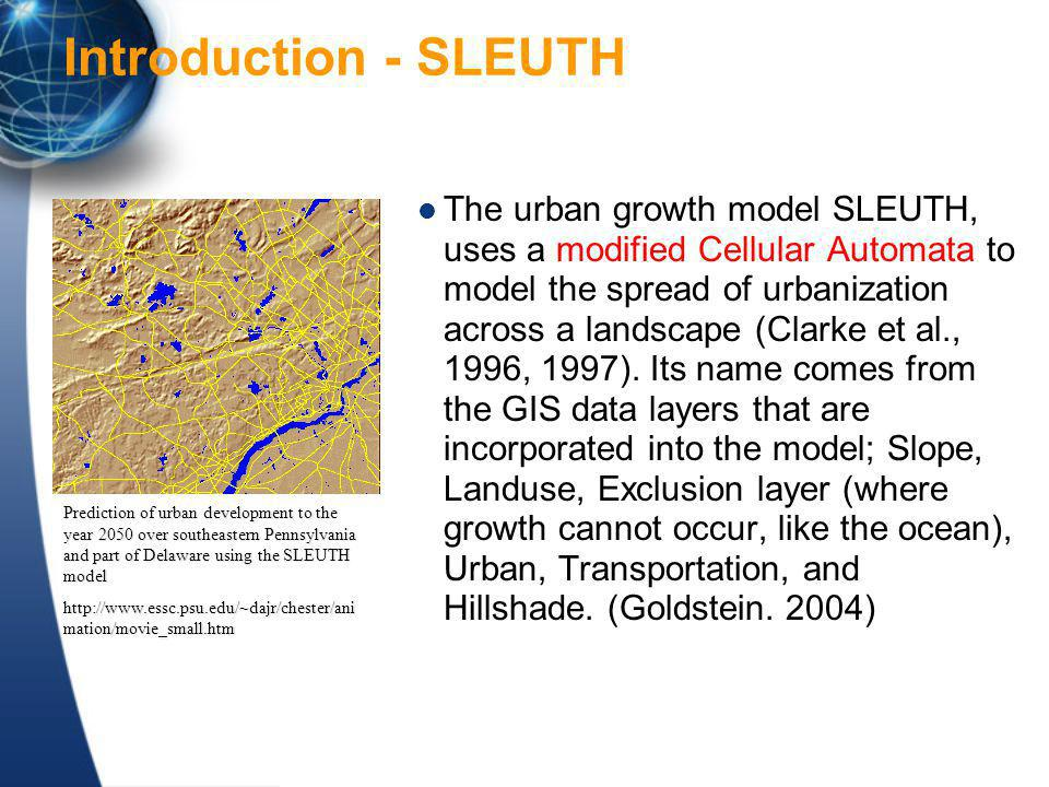 Introduction - SLEUTH The urban growth model SLEUTH, uses a modified Cellular Automata to model the spread of urbanization across a landscape (Clarke et al., 1996, 1997).