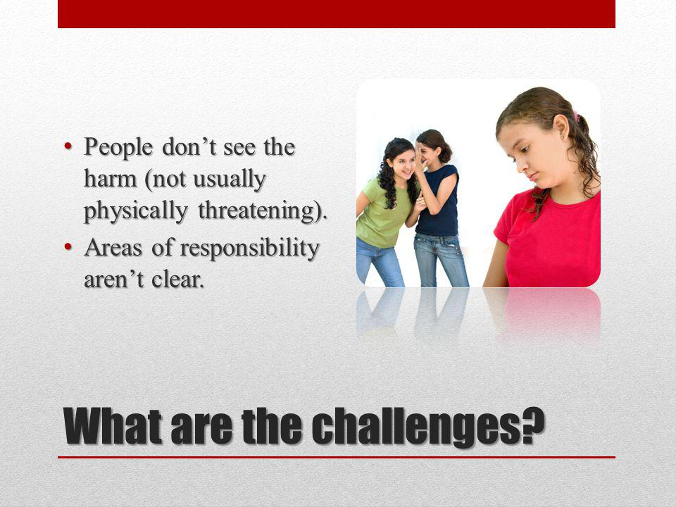 What are the challenges. People dont see the harm (not usually physically threatening).