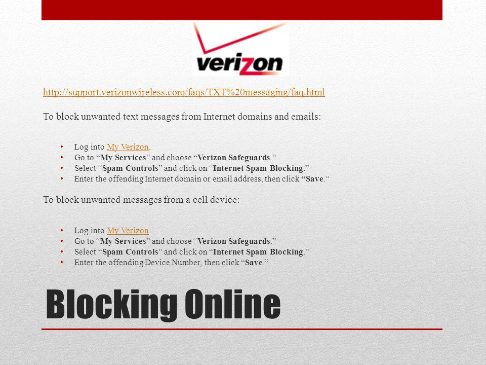 Blocking Online http://support.verizonwireless.com/faqs/TXT%20messaging/faq.html To block unwanted text messages from Internet domains and emails: Log into My Verizon.My Verizon Go to My Services and choose Verizon Safeguards.