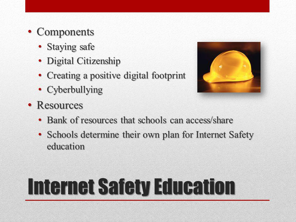 Internet Safety Education Components Components Staying safe Staying safe Digital Citizenship Digital Citizenship Creating a positive digital footprint Creating a positive digital footprint Cyberbullying Cyberbullying Resources Resources Bank of resources that schools can access/share Bank of resources that schools can access/share Schools determine their own plan for Internet Safety education Schools determine their own plan for Internet Safety education