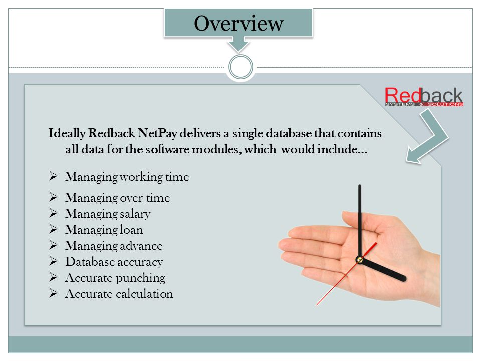 Ideally Redback NetPay delivers a single database that contains all data for the software modules, which would include… Managing working time Managing over time Managing salary Managing loan Managing advance Database accuracy Accurate punching Accurate calculation Ideally Redback NetPay delivers a single database that contains all data for the software modules, which would include… Managing working time Managing over time Managing salary Managing loan Managing advance Database accuracy Accurate punching Accurate calculation NetPay Overview