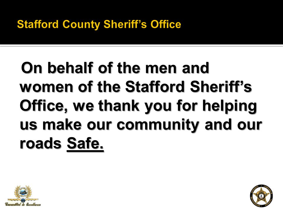 On behalf of the men and women of the Stafford Sheriffs Office, we thank you for helping us make our community and our roads Safe.