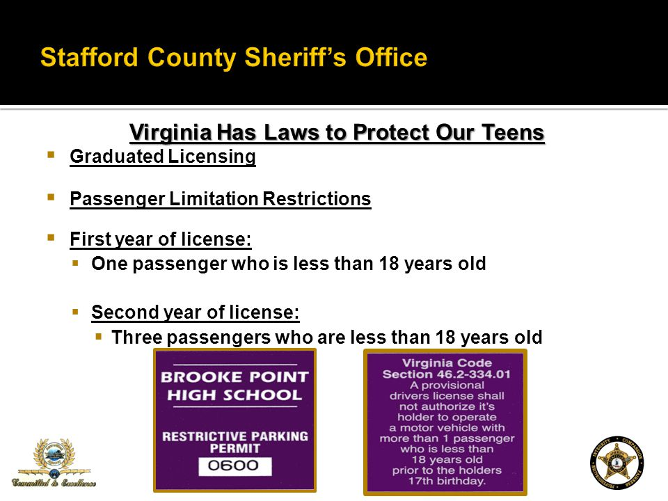 Virginia Has Laws to Protect Our Teens Graduated Licensing Passenger Limitation Restrictions First year of license: One passenger who is less than 18 years old Second year of license: Three passengers who are less than 18 years old