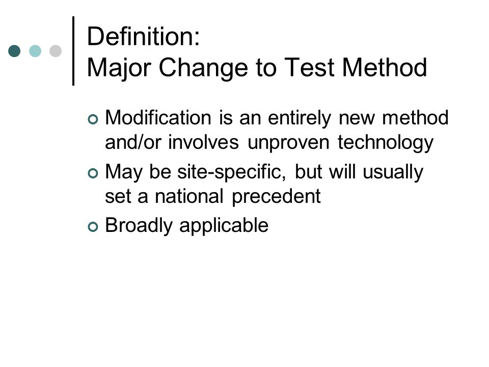 Definition: Major Change to Test Method Modification is an entirely new method and/or involves unproven technology May be site-specific, but will usually set a national precedent Broadly applicable