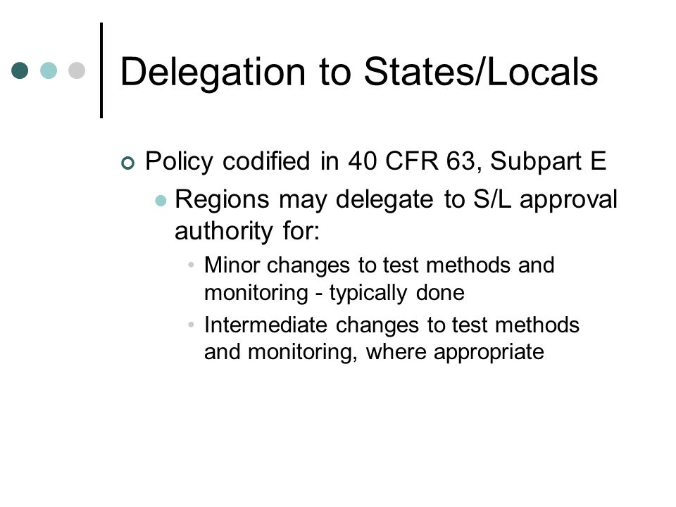 Delegation to States/Locals Policy codified in 40 CFR 63, Subpart E Regions may delegate to S/L approval authority for: Minor changes to test methods and monitoring - typically done Intermediate changes to test methods and monitoring, where appropriate