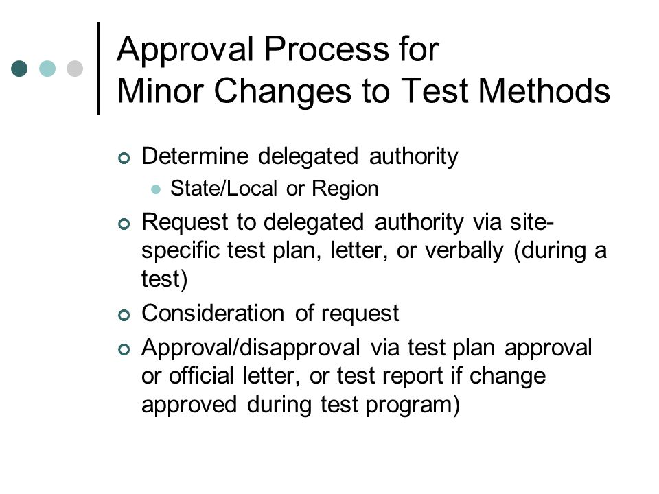 Approval Process for Minor Changes to Test Methods Determine delegated authority State/Local or Region Request to delegated authority via site- specific test plan, letter, or verbally (during a test) Consideration of request Approval/disapproval via test plan approval or official letter, or test report if change approved during test program)