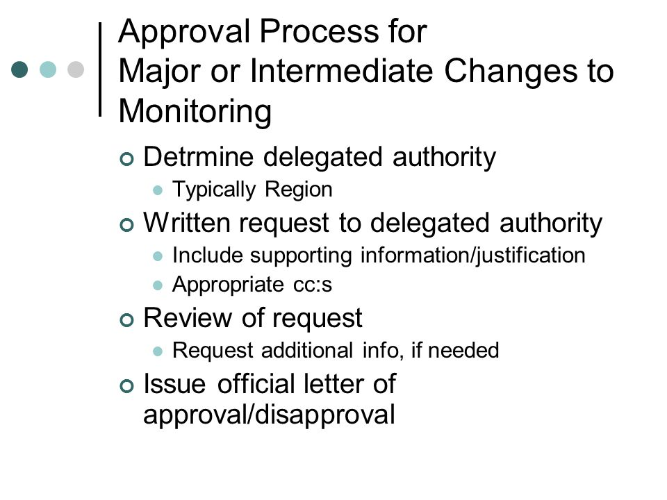 Approval Process for Major or Intermediate Changes to Monitoring Detrmine delegated authority Typically Region Written request to delegated authority Include supporting information/justification Appropriate cc:s Review of request Request additional info, if needed Issue official letter of approval/disapproval