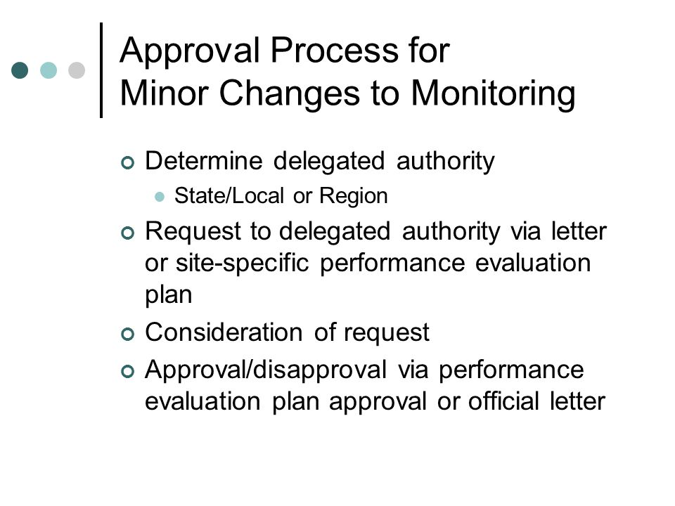 Approval Process for Minor Changes to Monitoring Determine delegated authority State/Local or Region Request to delegated authority via letter or site-specific performance evaluation plan Consideration of request Approval/disapproval via performance evaluation plan approval or official letter