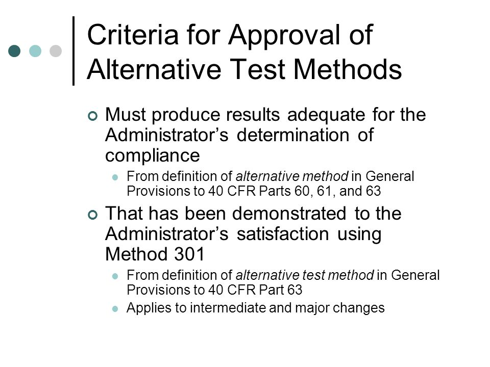 Criteria for Approval of Alternative Test Methods Must produce results adequate for the Administrators determination of compliance From definition of alternative method in General Provisions to 40 CFR Parts 60, 61, and 63 That has been demonstrated to the Administrators satisfaction using Method 301 From definition of alternative test method in General Provisions to 40 CFR Part 63 Applies to intermediate and major changes