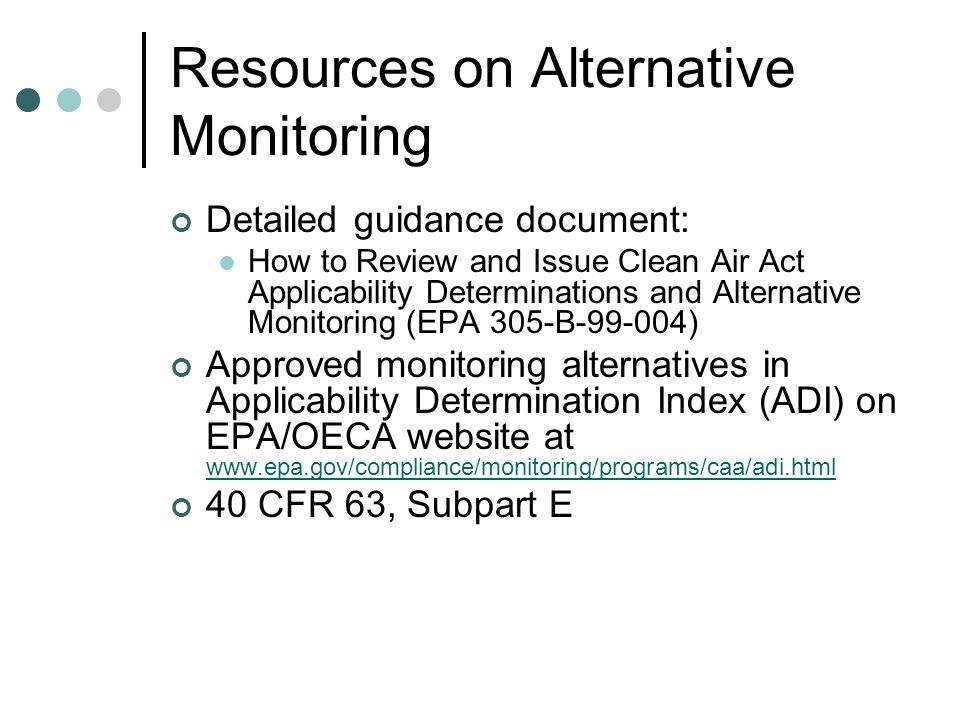 Resources on Alternative Monitoring Detailed guidance document: How to Review and Issue Clean Air Act Applicability Determinations and Alternative Monitoring (EPA 305-B-99-004) Approved monitoring alternatives in Applicability Determination Index (ADI) on EPA/OECA website at www.epa.gov/compliance/monitoring/programs/caa/adi.html www.epa.gov/compliance/monitoring/programs/caa/adi.html 40 CFR 63, Subpart E