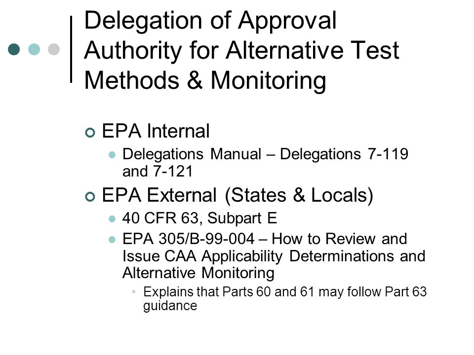 Delegation of Approval Authority for Alternative Test Methods & Monitoring EPA Internal Delegations Manual – Delegations 7-119 and 7-121 EPA External (States & Locals) 40 CFR 63, Subpart E EPA 305/B-99-004 – How to Review and Issue CAA Applicability Determinations and Alternative Monitoring Explains that Parts 60 and 61 may follow Part 63 guidance