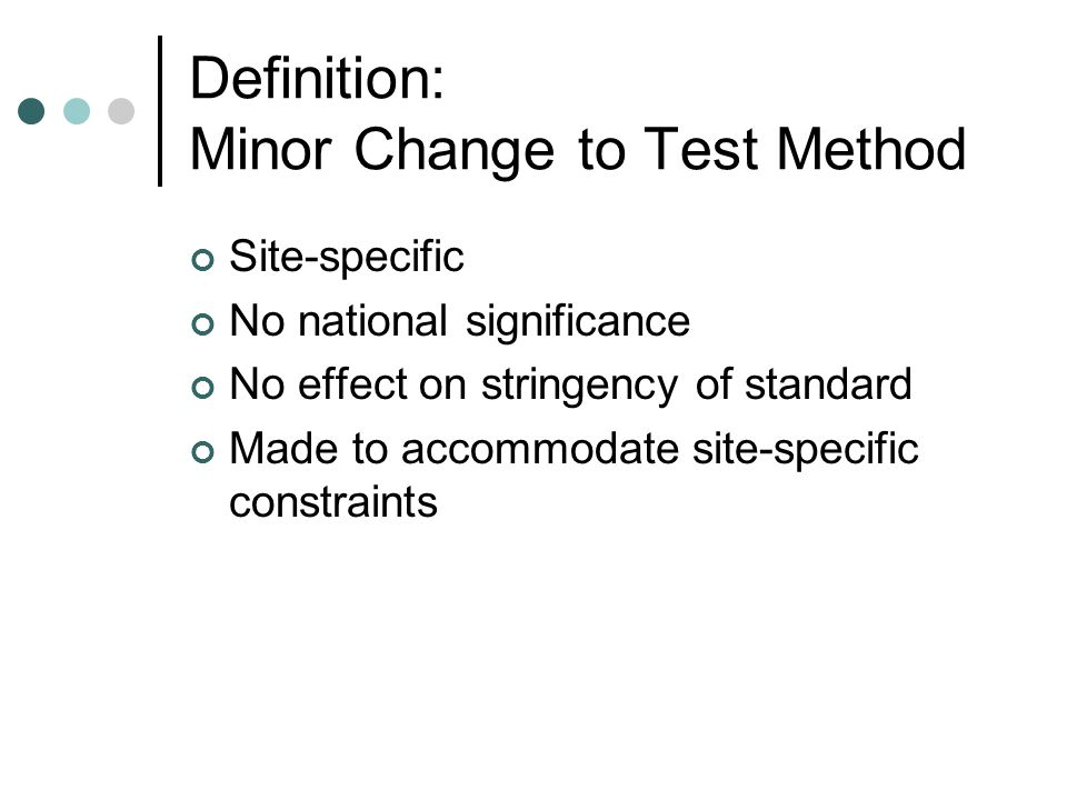 Definition: Minor Change to Test Method Site-specific No national significance No effect on stringency of standard Made to accommodate site-specific constraints