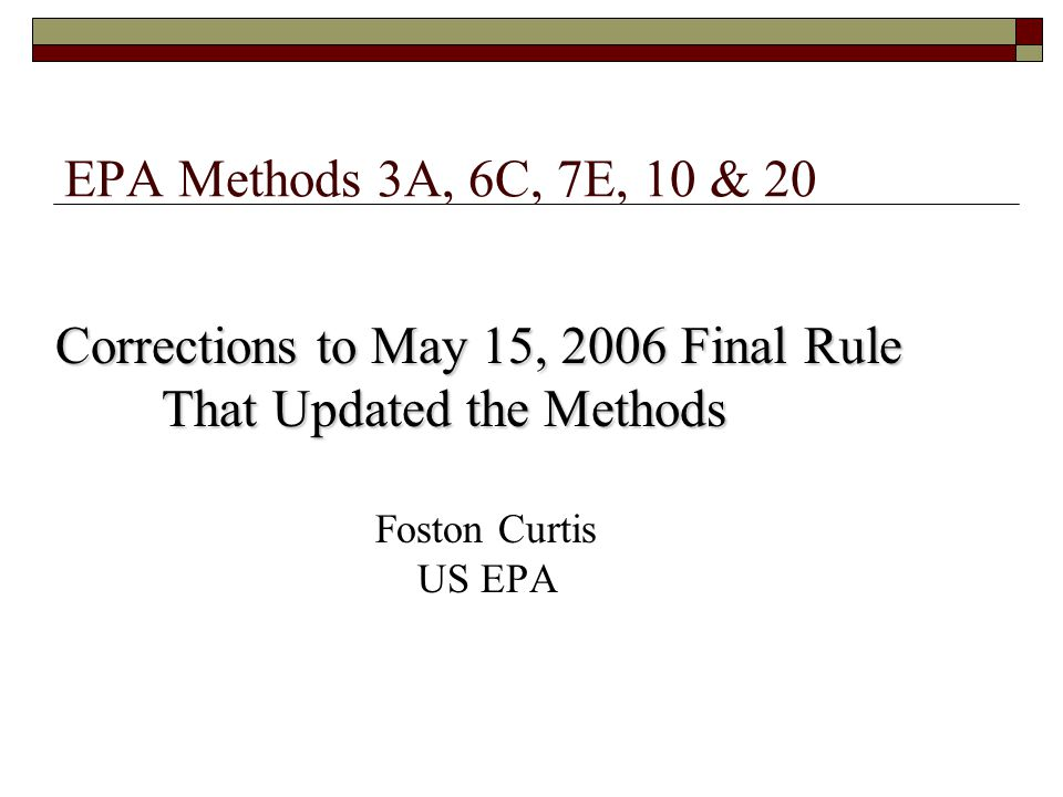 EPA Methods 3A, 6C, 7E, 10 & 20 Corrections to May 15, 2006 Final Rule That Updated the Methods That Updated the Methods Foston Curtis US EPA