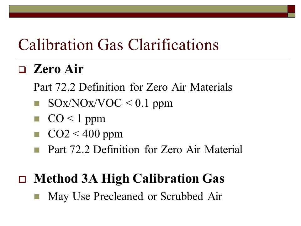 Calibration Gas Clarifications Zero Air Part 72.2 Definition for Zero Air Materials SOx/NOx/VOC < 0.1 ppm CO < 1 ppm CO2 < 400 ppm Part 72.2 Definition for Zero Air Material Method 3A High Calibration Gas May Use Precleaned or Scrubbed Air