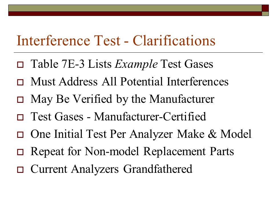Interference Test - Clarifications Table 7E-3 Lists Example Test Gases Must Address All Potential Interferences May Be Verified by the Manufacturer Test Gases - Manufacturer-Certified One Initial Test Per Analyzer Make & Model Repeat for Non-model Replacement Parts Current Analyzers Grandfathered