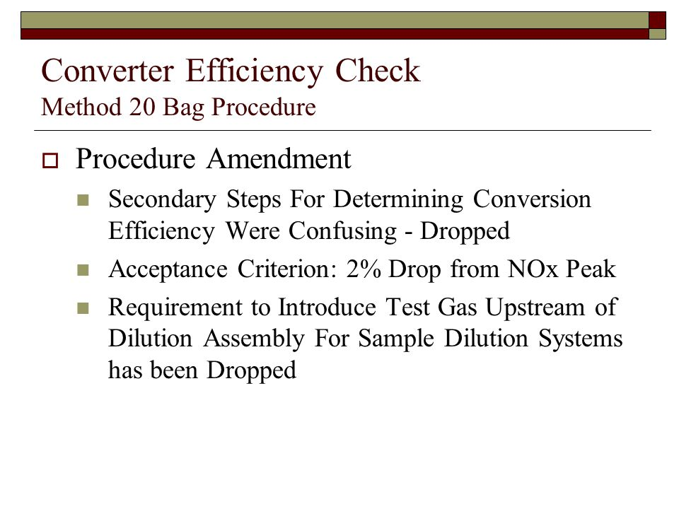 Converter Efficiency Check Method 20 Bag Procedure Procedure Amendment Secondary Steps For Determining Conversion Efficiency Were Confusing - Dropped Acceptance Criterion: 2% Drop from NOx Peak Requirement to Introduce Test Gas Upstream of Dilution Assembly For Sample Dilution Systems has been Dropped