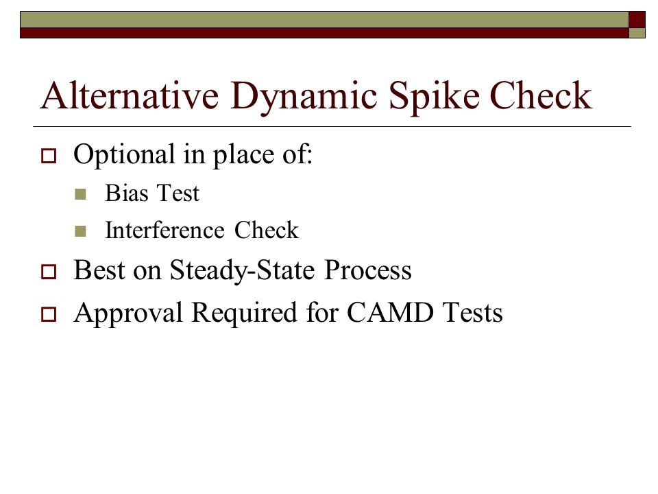 Alternative Dynamic Spike Check Optional in place of: Bias Test Interference Check Best on Steady-State Process Approval Required for CAMD Tests