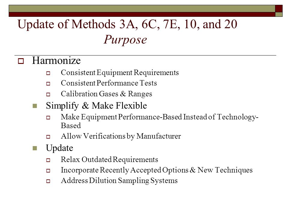 Update of Methods 3A, 6C, 7E, 10, and 20 Purpose Harmonize Consistent Equipment Requirements Consistent Performance Tests Calibration Gases & Ranges Simplify & Make Flexible Make Equipment Performance-Based Instead of Technology- Based Allow Verifications by Manufacturer Update Relax Outdated Requirements Incorporate Recently Accepted Options & New Techniques Address Dilution Sampling Systems