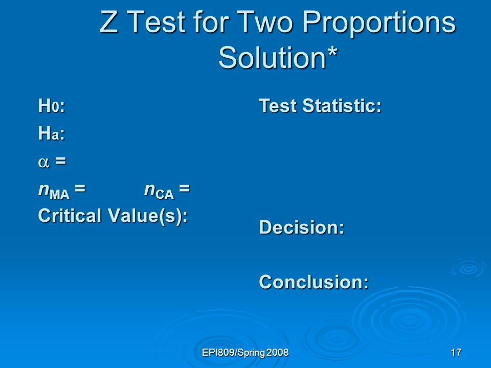 EPI809/Spring 200817 Test Statistic: Decision:Conclusion: Z Test for Two Proportions Solution* H 0 : H a : = = n MA = n CA = Critical Value(s):
