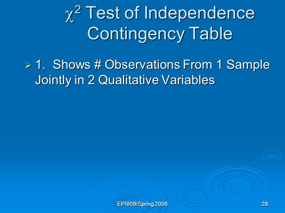 EPI809/Spring 200828 2 Test of Independence Contingency Table 2 Test of Independence Contingency Table 1.Shows # Observations From 1 Sample Jointly in 2 Qualitative Variables 1.Shows # Observations From 1 Sample Jointly in 2 Qualitative Variables