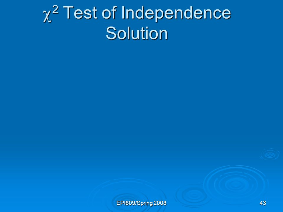 EPI809/Spring 200843 2 Test of Independence Solution 2 Test of Independence Solution