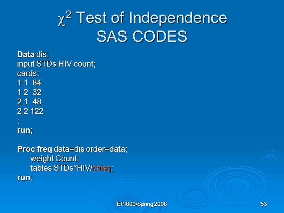 EPI809/Spring 200853 2 Test of Independence SAS CODES 2 Test of Independence SAS CODES Data dis; input STDs HIV count; cards; 1 1 84 1 2 32 2 1 48 2 2 122 ; run; Proc freq data=dis order=data; weight Count; weight Count; tables STDs*HIV/chisq; tables STDs*HIV/chisq; run;