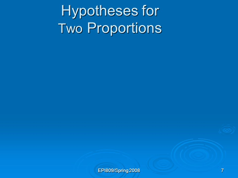 EPI809/Spring 20087 Hypotheses for Two Proportions