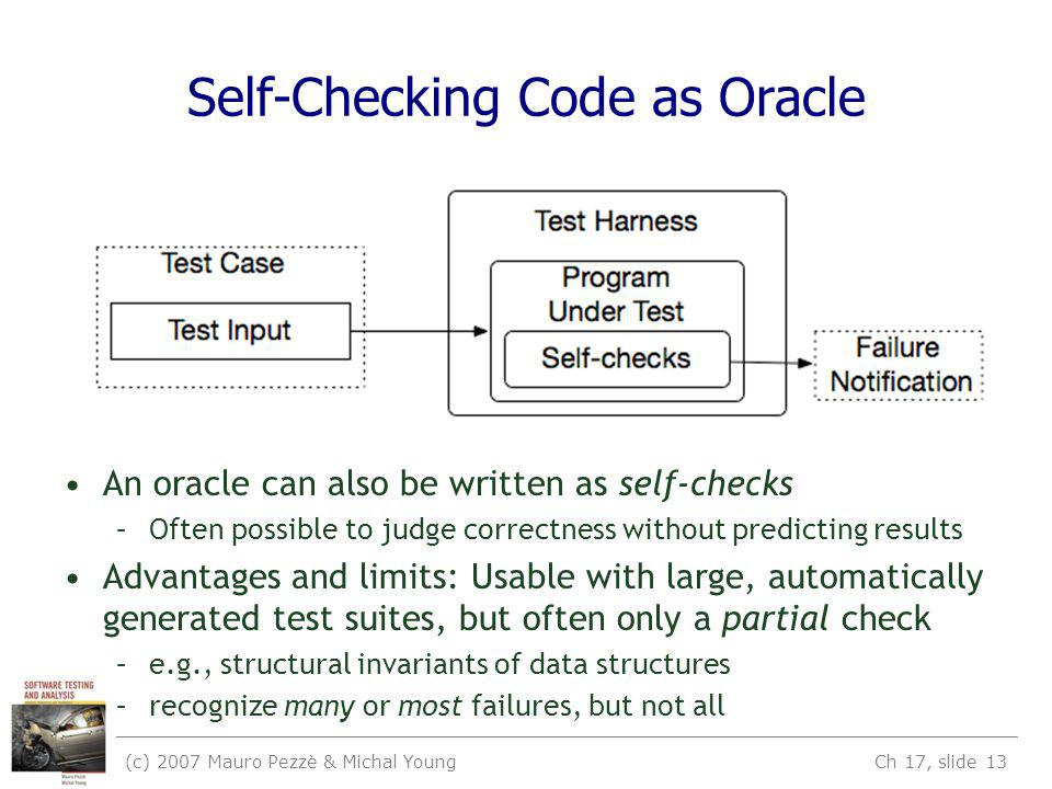 (c) 2007 Mauro Pezzè & Michal Young Ch 17, slide 13 Self-Checking Code as Oracle An oracle can also be written as self-checks –Often possible to judge correctness without predicting results Advantages and limits: Usable with large, automatically generated test suites, but often only a partial check –e.g., structural invariants of data structures –recognize many or most failures, but not all