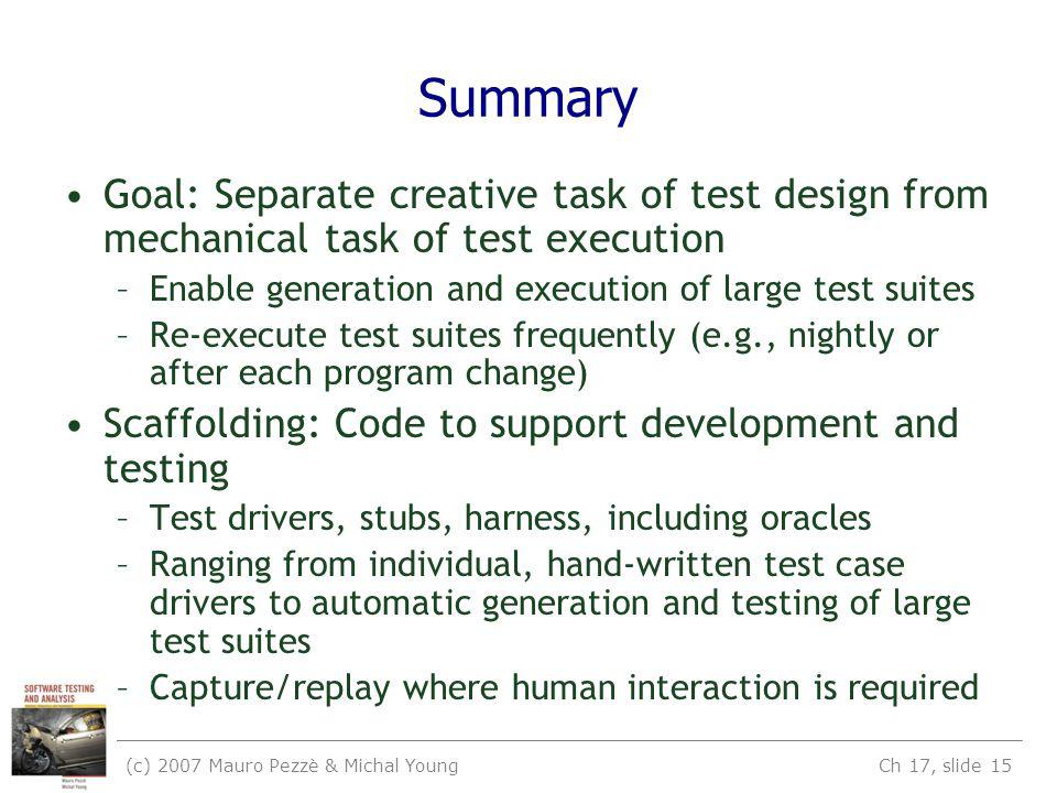 (c) 2007 Mauro Pezzè & Michal Young Ch 17, slide 15 Summary Goal: Separate creative task of test design from mechanical task of test execution –Enable generation and execution of large test suites –Re-execute test suites frequently (e.g., nightly or after each program change) Scaffolding: Code to support development and testing –Test drivers, stubs, harness, including oracles –Ranging from individual, hand-written test case drivers to automatic generation and testing of large test suites –Capture/replay where human interaction is required