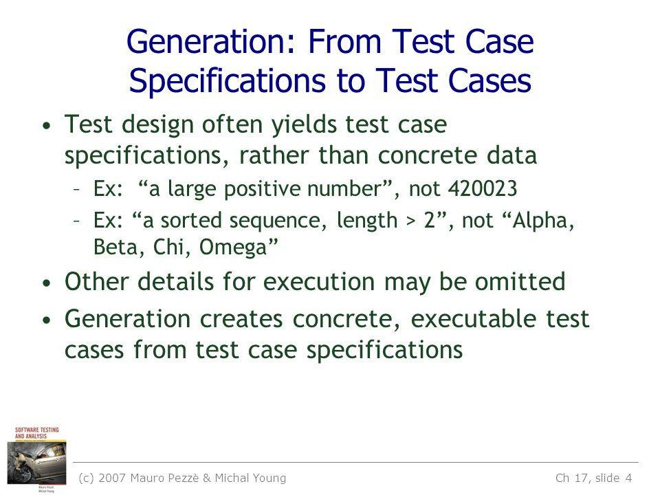 (c) 2007 Mauro Pezzè & Michal Young Ch 17, slide 4 Generation: From Test Case Specifications to Test Cases Test design often yields test case specifications, rather than concrete data –Ex: a large positive number, not 420023 –Ex: a sorted sequence, length > 2, not Alpha, Beta, Chi, Omega Other details for execution may be omitted Generation creates concrete, executable test cases from test case specifications