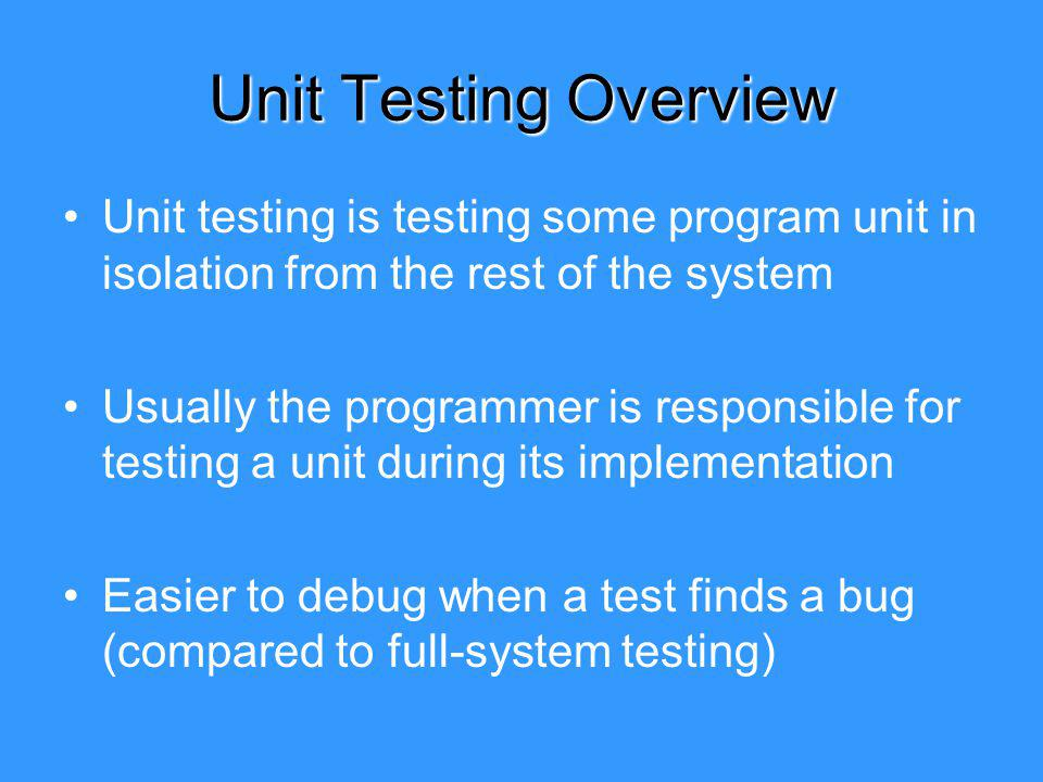 Unit Testing Overview Unit testing is testing some program unit in isolation from the rest of the system Usually the programmer is responsible for testing a unit during its implementation Easier to debug when a test finds a bug (compared to full-system testing)