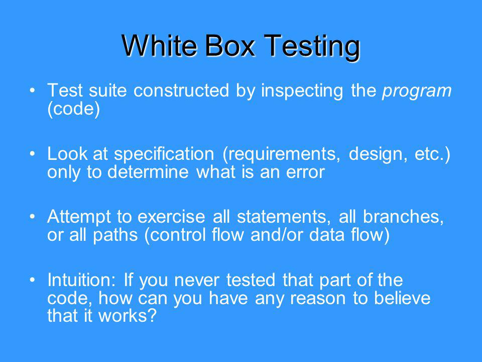 White Box Testing Test suite constructed by inspecting the program (code) Look at specification (requirements, design, etc.) only to determine what is an error Attempt to exercise all statements, all branches, or all paths (control flow and/or data flow) Intuition: If you never tested that part of the code, how can you have any reason to believe that it works